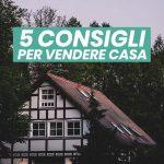 """""""Voglio vendere casa"""": 5 consigli per farlo prima e meglio."""